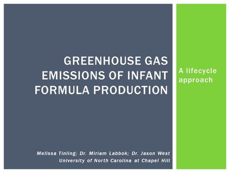 A lifecycle approach GREENHOUSE GAS EMISSIONS OF INFANT FORMULA PRODUCTION Melissa Tinling; Dr. Miriam Labbok; Dr. Jason West University of North Carolina.
