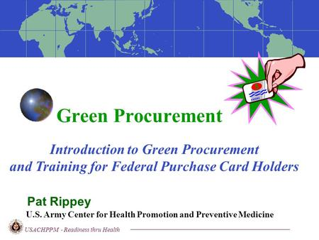 Green Procurement USACHPPM - Readiness thru Health Pat Rippey Introduction to Green Procurement <strong>and</strong> Training for Federal Purchase Card Holders U.S. Army.