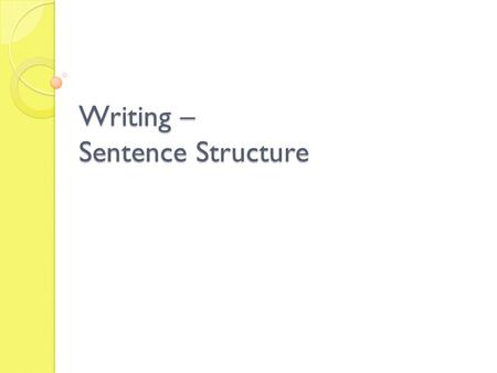 Writing – Sentence Structure. Sentence structure Skill focus: The production of grammatically correct, structurally sound and meaningful sentences.