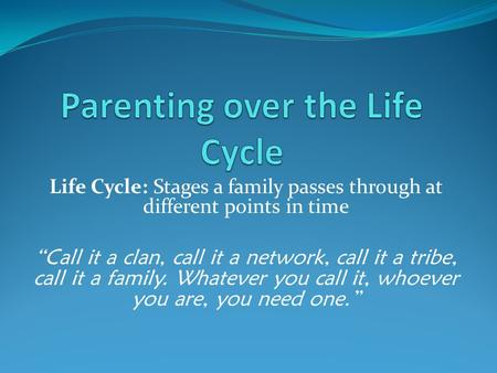 "Life Cycle: Stages a family passes through at different points in time ""Call it a clan, call it a network, call it a tribe, call it a family. Whatever."