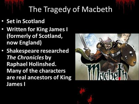 The Tragedy of Macbeth Set in Scotland Written for King James I (formerly of Scotland, now England) Shakespeare researched The Chronicles by Raphael Holinshed.