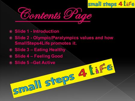 Slide 1 - Introduction  Slide 2 - Olympic/Paralympics values and how SmallSteps4Life promotes it.  Slide 3 – Eating Healthy  Slide 4 – Feeling Good.