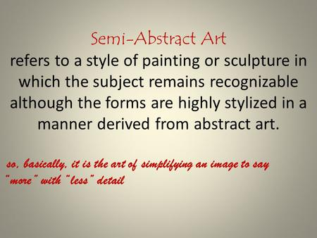 Semi-Abstract Art refers to a style of painting or sculpture in which the subject remains recognizable although the forms are highly stylized in a manner.
