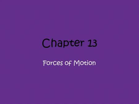 Chapter 13 Forces of Motion.