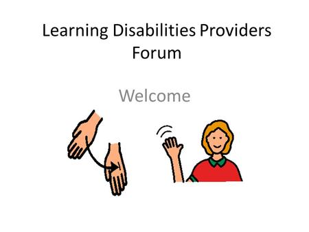 Learning Disabilities Providers Forum Welcome. What do you do? Promote and share good practice. Improve the quality of health and services. Improves skills.