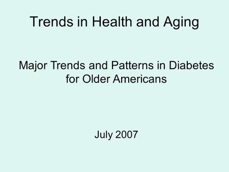 Trends in Health and Aging Major Trends and Patterns in Diabetes for Older Americans July 2007.