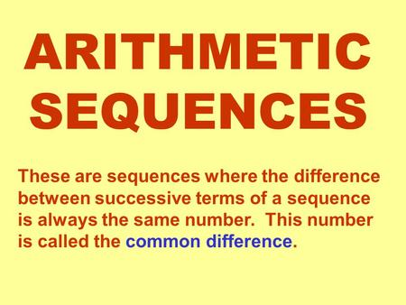 ARITHMETIC SEQUENCES These are sequences where the difference between successive terms of a sequence is always the same number. This number is called the.