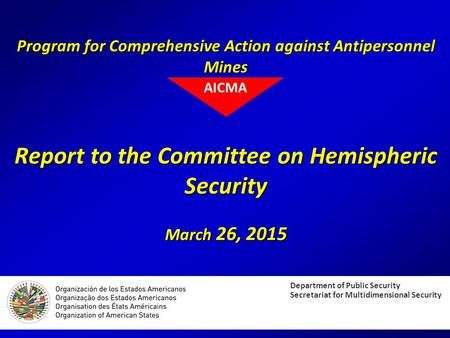 Program for Comprehensive Action against Antipersonnel Mines Report to the Committee on Hemispheric Security March 26, 2015 Department of Public Security.