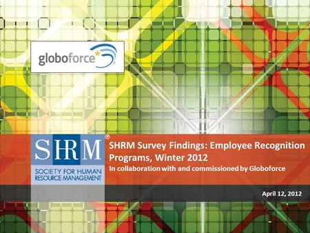 April 12, 2012 SHRM Survey Findings: Employee Recognition Programs, Winter 2012 In collaboration with and commissioned by Globoforce.
