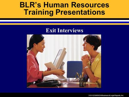 31511230/0503 © Business & Legal Reports, Inc. BLR's Human Resources Training Presentations Exit Interviews.