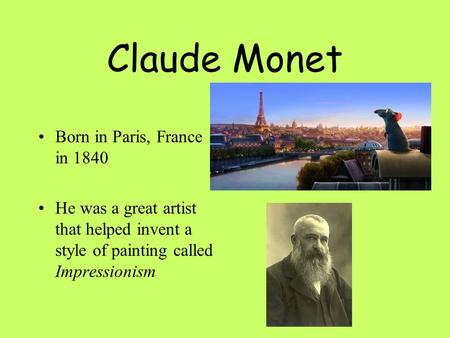 Claude Monet Born in Paris, France in 1840 He was a great artist that helped invent a style of painting called Impressionism.