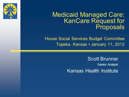 Medicaid Managed Care: KanCare Request for Proposals House Social Services Budget Committee Topeka, Kansas January 11, 2012 Scott Brunner Senior Analyst.