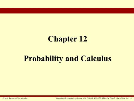 © 2010 Pearson Education Inc.Goldstein/Schneider/Lay/Asmar, CALCULUS AND ITS APPLICATIONS, 12e – Slide 1 of 15 Chapter 12 Probability and Calculus.