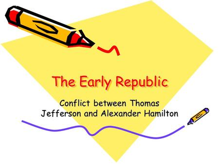 The Early Republic Conflict between Thomas Jefferson and Alexander Hamilton.