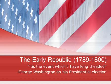 "The Early Republic (1789-1800) ""'tis the event which I have long dreaded"" -George Washington on his Presidential election."