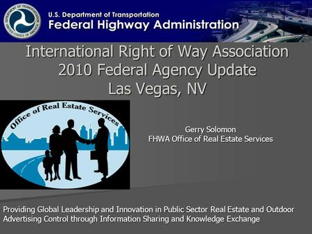 International Right of Way Association 2010 Federal Agency Update Las Vegas, NV Gerry Solomon FHWA Office of Real Estate Services Providing Global Leadership.