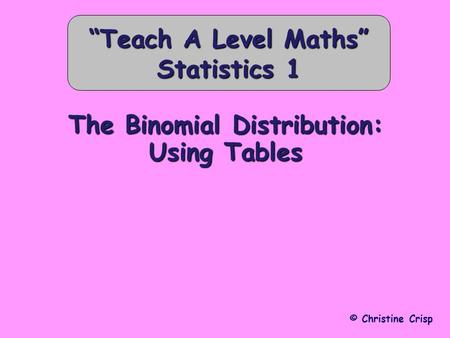 "The Binomial Distribution: Using Tables © Christine Crisp ""Teach A Level Maths"" Statistics 1."