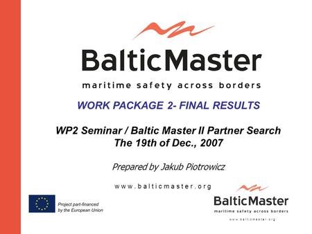 W w w. b a l t i c m a s t e r. o r g WORK PACKAGE 2- FINAL RESULTS WP2 Seminar / Baltic Master II Partner Search The 19th of Dec., 2007 Prepared by Jakub.