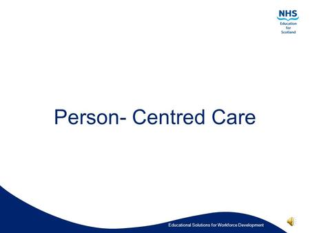 Educational Solutions for Workforce Development Person- Centred Care.