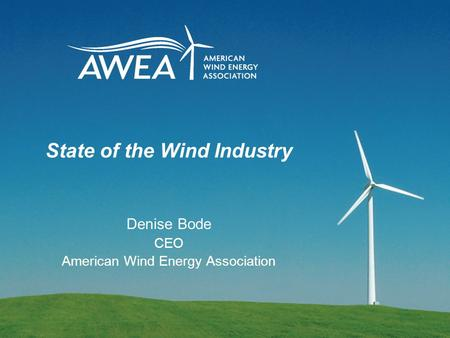 State of the Wind Industry Denise Bode CEO American Wind Energy Association.