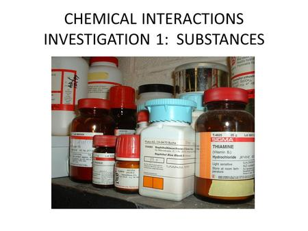 CHEMICAL INTERACTIONS INVESTIGATION 1: SUBSTANCES.
