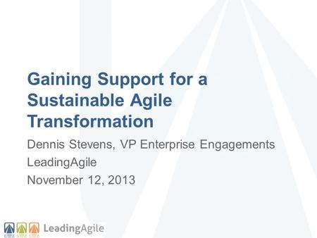 Gaining Support for a Sustainable Agile Transformation Dennis Stevens, VP Enterprise Engagements LeadingAgile November 12, 2013.
