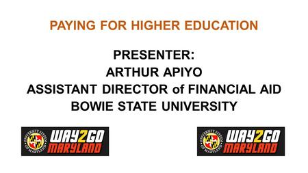 PAYING FOR HIGHER EDUCATION PRESENTER : ARTHUR APIYO ASSISTANT DIRECTOR of FINANCIAL AID BOWIE STATE UNIVERSITY.