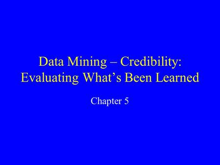 Data Mining – Credibility: Evaluating What's Been Learned