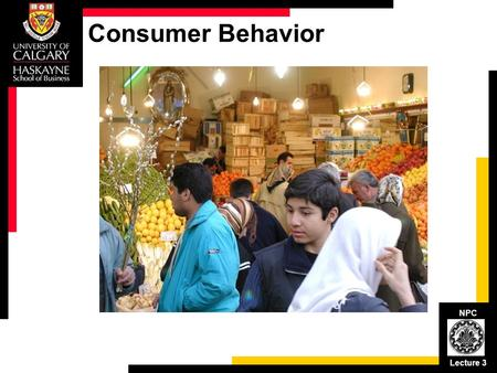 NPC Lecture 3 Consumer Behavior. NPC Lecture 3 Consumer Buying Process Post-purchase behavior: Consumption value Purchase decision: Buying value Alternative.