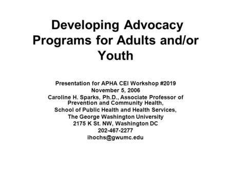 Developing Advocacy Programs for Adults and/or Youth Presentation for APHA CEI Workshop #2019 November 5, 2006 Caroline H. Sparks, Ph.D., Associate Professor.