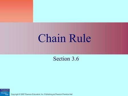 Copyright © 2007 Pearson Education, Inc. Publishing as Pearson Prentice Hall Chain Rule Section 3.6.