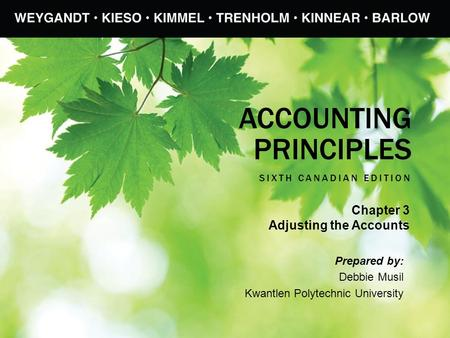ACCOUNTING PRINCIPLES SIXTH CANADIAN EDITION Prepared by: Debbie Musil Kwantlen Polytechnic University Chapter 3 Adjusting the Accounts.