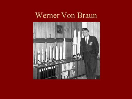 Werner Von Braun. Childhood He was born in 1912 in Wirsitz Germany. He studied Calculus and Trigonometry in high school to learn how rockets work. When.