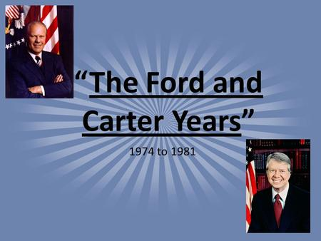 """The Ford and Carter Years"" 1974 to 1981. I.) Tough Road Ahead A.President Ford faces: 1. Rough Economy a. high inflation b. high unemployment c. energy."