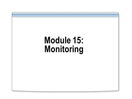 Module 15: Monitoring. Overview Formulate requirements and identify resources to monitor in a database environment Types of monitoring that can be carried.