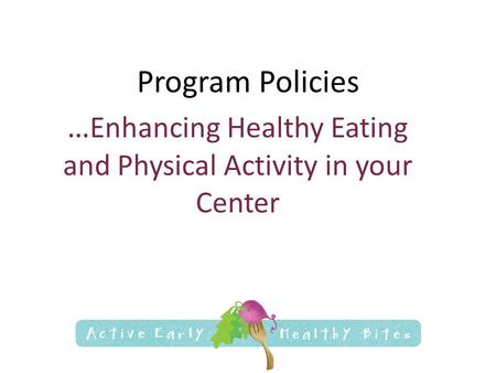 Program Policies … Enhancing Healthy Eating and Physical Activity in your Center.