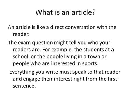 What is an article? An article is like a direct conversation with the reader. The exam question might tell you who your readers are. For example, the students.