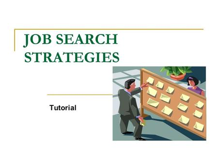 JOB SEARCH STRATEGIES Tutorial. This tutorial will introduce you to the six steps involved in a job search and the resources offered by Career Services.