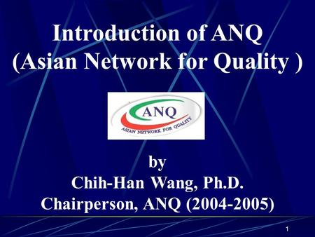 1 Introduction of ANQ (Asian Network for Quality ) by Chih-Han Wang, Ph.D. Chairperson, ANQ (2004-2005)