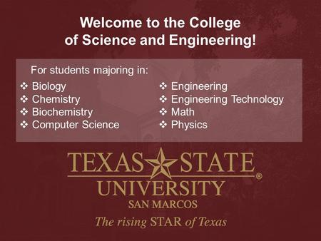 Welcome to the College of Science and Engineering! For students majoring in:  Biology  Chemistry  Biochemistry  Computer Science  Engineering  Engineering.