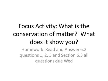 Focus Activity: What is the conservation of matter? What does it show you? Homework: Read and Answer 6.2 questions 1, 2, 3 and Section 6.3 all questions.