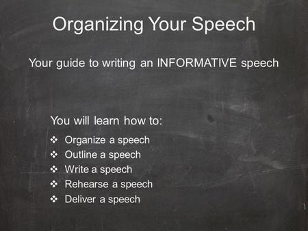 Organizing Your Speech Your guide to writing an INFORMATIVE speech  Organize a speech  Outline a speech  Write a speech  Rehearse a speech  Deliver.