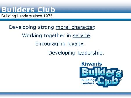 Builders Club Building Leaders since 1975. Developing strong moral character. Working together in service. Encouraging loyalty. Developing leadership.