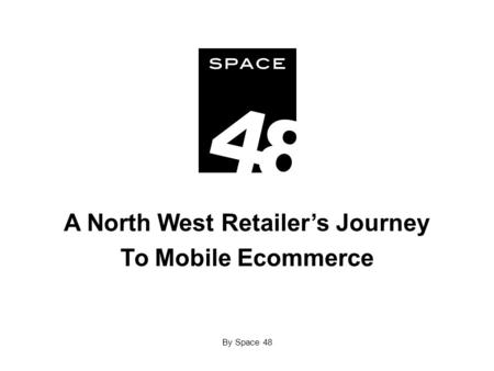A North West Retailer's Journey To Mobile Ecommerce By Space 48.