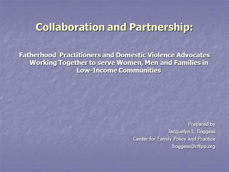 Collaboration and Partnership: Fatherhood Practitioners and Domestic Violence Advocates Working Together to serve Women, Men and Families in Low-Income.