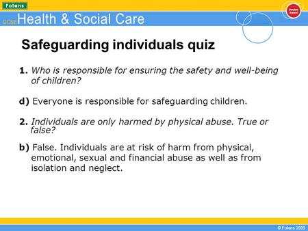 © Folens 2009 Safeguarding individuals quiz 1. Who is responsible for ensuring the safety and well-being of children? d) Everyone is responsible for safeguarding.