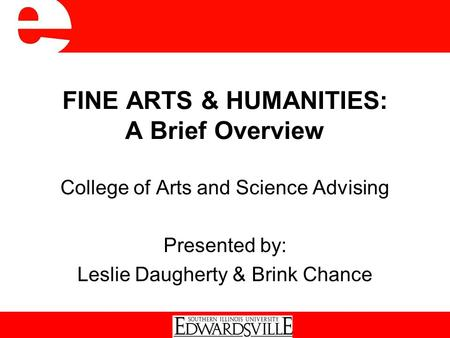 FINE ARTS & HUMANITIES: A Brief Overview College of Arts and Science Advising Presented by: Leslie Daugherty & Brink Chance.
