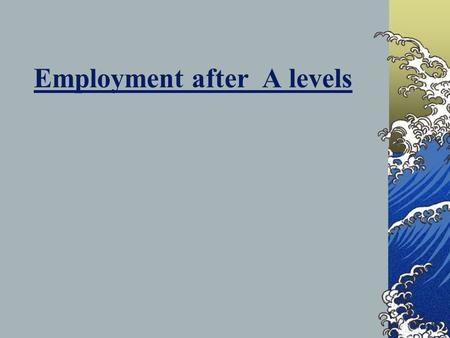 Employment after A levels. In 2009 - 20% of A level students in the South West entered employment straight from their studies.