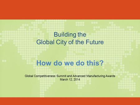Building the Global City of the Future How do we do this? Global Competitiveness Summit and Advanced Manufacturing Awards March 12, 2014.