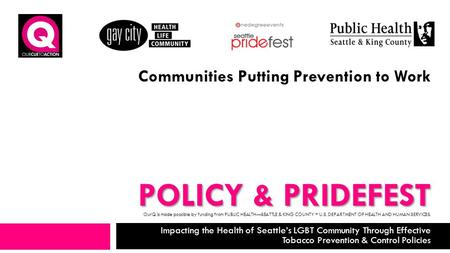 POLICY & PRIDEFEST Impacting the Health of Seattle's LGBT Community Through Effective Tobacco Prevention & Control Policies Communities Putting Prevention.